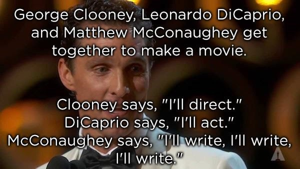 "dad joke - Text - George Clooney, Leonardo Di Caprio, and Matthew McConaughey get together to make a movie. Clooney says, ""I'll direct."" DiCaprio says, ""I'll act."" McConaughey says, ""Tll write, I'll write, Ilwrite"