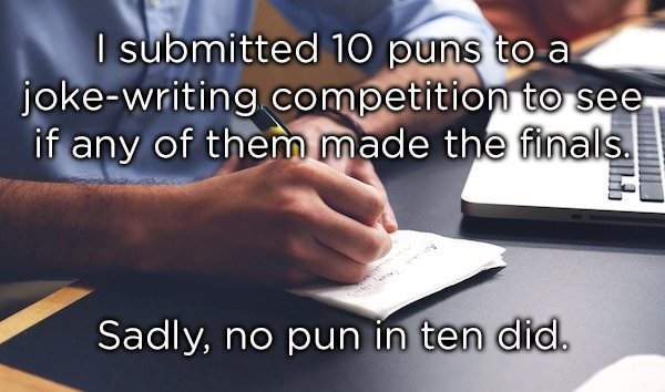 dad joke - Text - I submitted 10 puns to a joke-writing competition to see if any of them made the finals Sadly, no pun in ten did.
