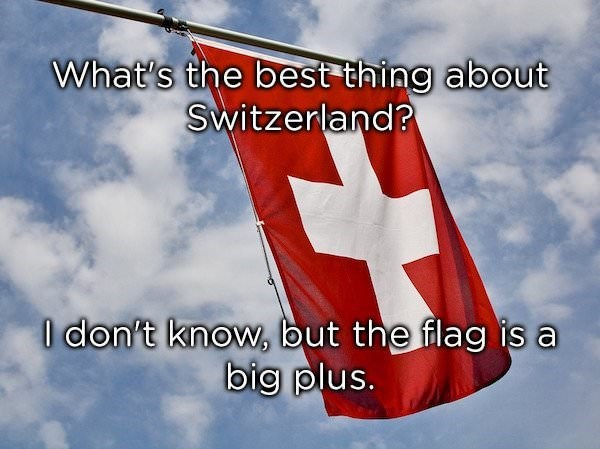 dad joke - Flag - What's the best thing about Switzerland? O don't know, but the flag is a big plus.