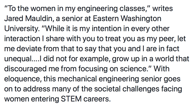 "Text - ""To the women in my engineering classes,"" writes Jared Mauldin, a senior at Eastern Washington University. ""While it is my intention in every other interaction I share with you to treat you as my peer, let me deviate from that to say that you and l are in fact unequal.... did not for example, grow up in a world that discouraged me from focusing on science."" With eloquence, this mechanical engineering senior goes on to address many of the societal challenges facing women entering STEM care"