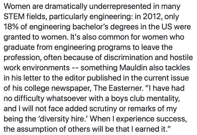 "Text - Women are dramatically underrepresented in many STEM fields, particularly engineering: in 2012, only 18% of engineering bachelor's degrees in the US were granted to women. It's also common for women who graduate from engineering programs to leave the profession, often because of discrimination and hostile work environments -- something Mauldin also tackles in his letter to the editor published in the current issue of his college newspaper, The Easterner. ""I have had no difficulty whatsoev"