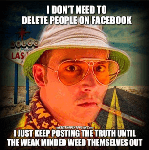 Photo caption - I DONT NEED TO DELETE PEOPLE ON FACEBOOK ecco LAS EREETMOUCHTPRe JUST KEEP POSTING THE TRUTH UNTIL THE WEAK MINDED WEED THEMSELVES OUT