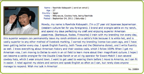 Text - Name: Rawhide Kobayashi (send an email) Age 27 Country Japan Hobby: BBQ sauce, Cowboy hats, being Rawhide Posted: September 24, 2011 (Saturday) Howdy, my name is Rawhide Kobayashi. I'm a 27 year old Japanese Japamerican (western culture fan for you foreigners). I brand and wrangle cattle on my ranch, and spend my days perfecting my craft and enjoying superior American passtimes. (Barbeque, Rodeo, Fireworks) I train with my branding iron every day, this superior weapon can permanently leav