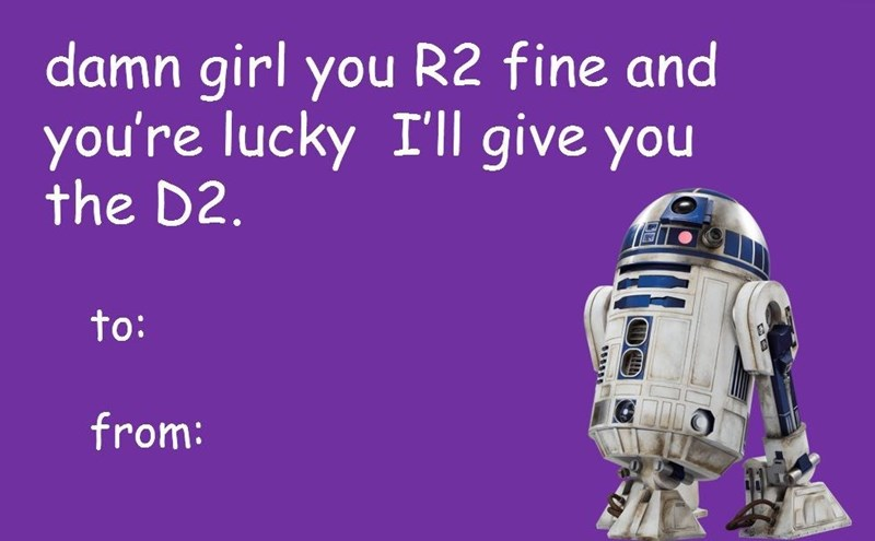 R2-d2 - damn girl you R2 fine and you're lucky I'll give you the D2. to: from: