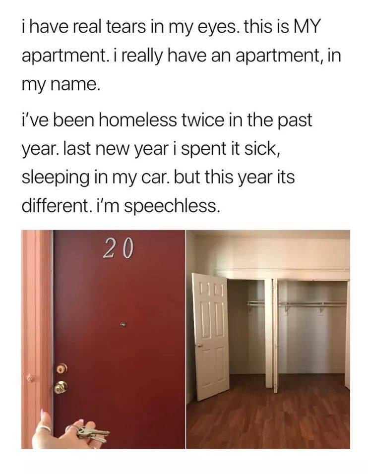 Text - i have real tears in my eyes. this is MY apartment. i really have an apartment, in my name. i've been homeless twice in the past year. last new year i spent it sick, sleeping in my car. but this year its different. i'm speechless. 20