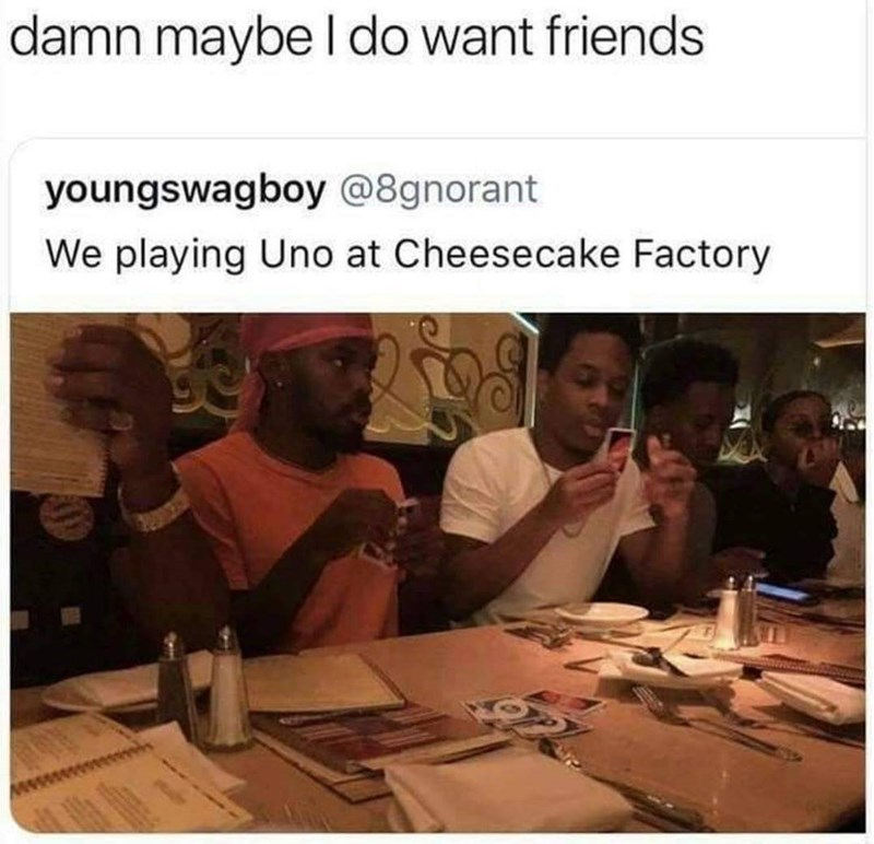 Text - damn maybe I do want friends youngswagboy @8gnorant We playing Uno at Cheesecake Factory
