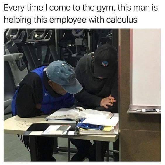 Job - Every time I come to the gym, this man is helping this employee with calculus