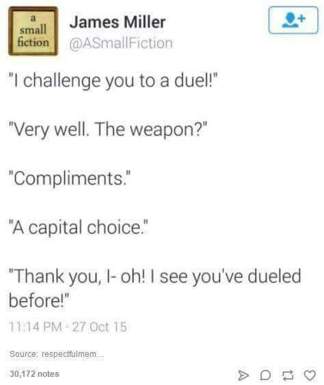"""Text - James Miller small fiction@ASmallIFiction """"I challenge you to a duel! """"Very well. The weapon?"""" """"Compliments. """"A capital choice. """"Thank you, I-oh! I see you've dueled before!"""" 11:14 PM 27 Oct 15 Source: respectfulmem 30,172 notes"""