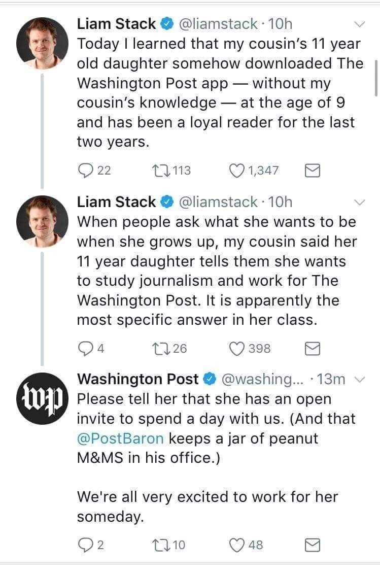 Text - Liam Stack @liamstack 10h Today I learned that my cousin's 11 year old daughter somehow downloaded The Washington Post app without my cousin's knowledge at the age of 9 and has been a loyal reader for the last two years. 1,347 t113 22 @liamstack 10h When people ask what she wants to be when she grows up, my cousin said her 11 year daughter tells them she wants to study journalism and work for The Washington Post. It is apparently the most specific answer in her class. Liam Stack 4 t 26 39