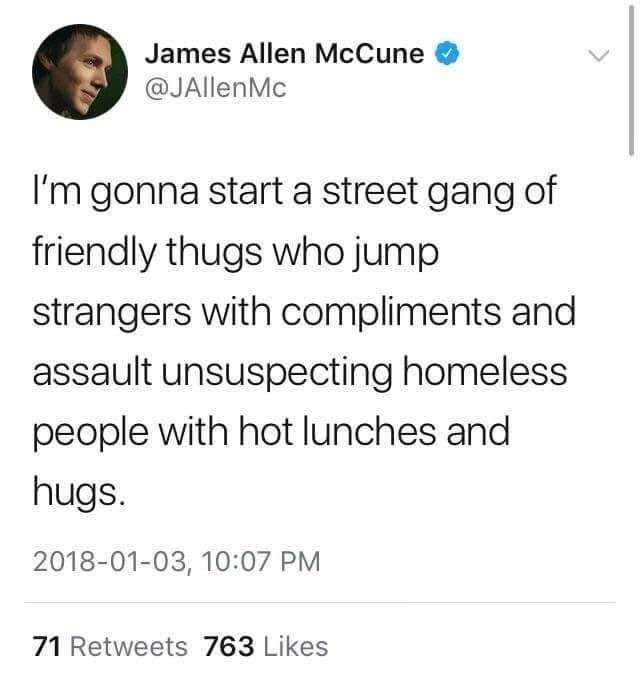 Text - James Allen McCune @JAllenMc I'm gonna start a street gang of friendly thugs who jump strangers with compliments and assault unsuspecting homeless people with hot lunches and hugs. 2018-01-03, 10:07 PM 71 Retweets 763 Likes