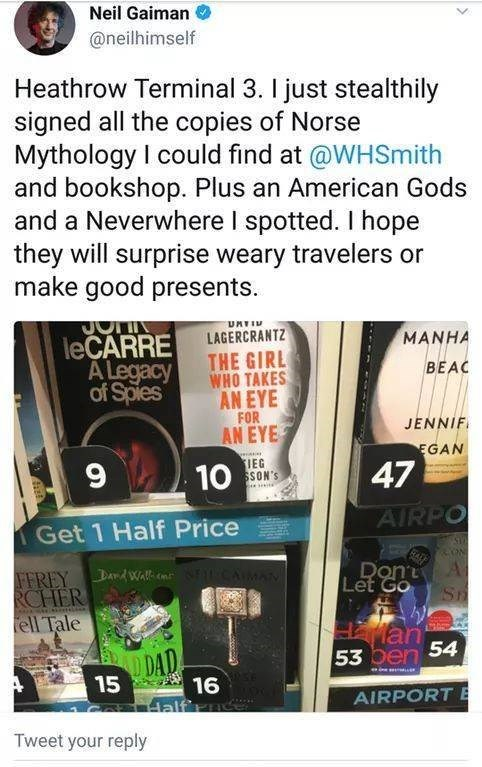 Text - Neil Gaiman @neilhimself Heathrow Terminal 3. I just stealthily signed all the copies of Norse Mythology I could find at @WHSmith and bookshop. Plus an American Gods and a Neverwhere I spotted. I hope they will surprise weary travelers or make good presents JO leCARRE A Legacy of Spies UMTI LAGERCRANTZ THE GIRL WHO TAKES AN EYE MANHA BEAC FOR AN EYE JENNIF EGAN IEG SSON'S 47 10 AIRPO Get 1 Half Price ON A SH Don MAN FFREY DdWalln RCHER ell Tale Let Go an 53 oen 54 D DAD 15 16 Half'ra AIRP