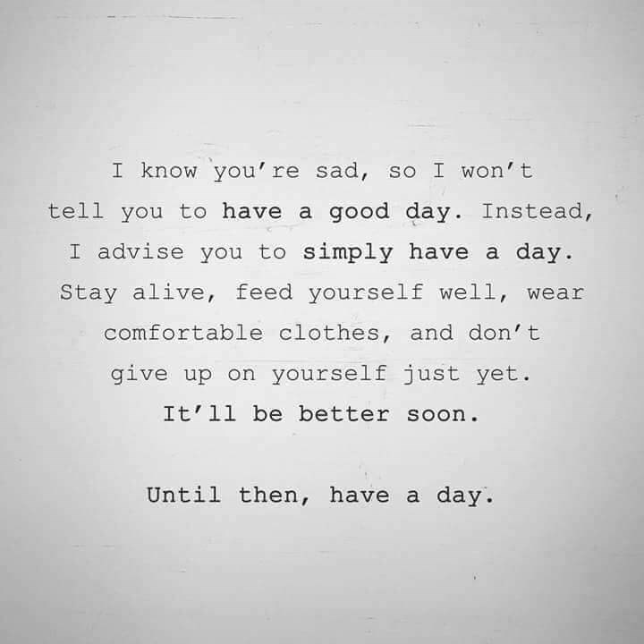 Text - I know you' re sad, so I won't tell you to have a good day. Instead, I advise you to simply have a day Stay alive, feed yourself well, wear comfortable clothes, and don't give up on yourself just yet. It' 11 be better soon Until then, have a day