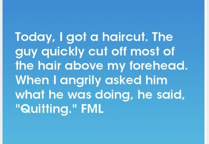 """Text - Today, I got a haircut. The guy quickly cut off most of the hair above my forehead. When I angrily asked him what he was doing, he said, """"Quitting."""" FML"""