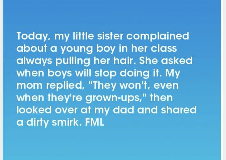 """Text - Today, my little sister complained about a young boy in her class always pulling her hair. She asked when boys will stop doing it. My mom replied, """"They won't, even when they're grown-ups,"""" then looked over at my dad and shared a dirty smirk. FML"""