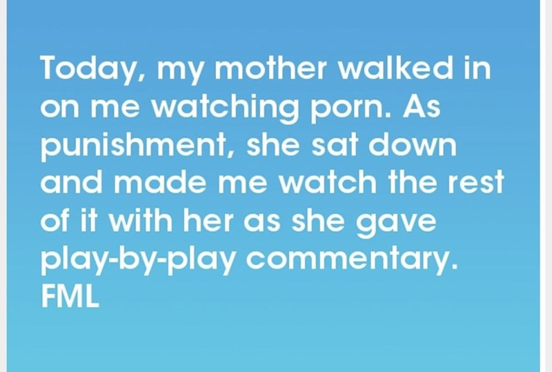 Text - Today, my mother walked in on me watching porn. As punishment, she sat down and made me watch the rest of it with her as she gave play-by-play commentary. FML