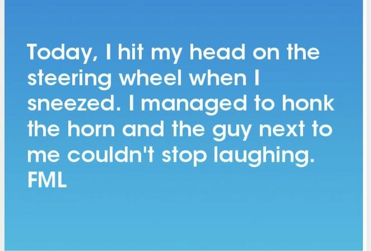 Text - Today, I hit my head on the steering wheel when I sneezed. I managed to honk the horn and the guy next to me couldn't stop laughing. FML