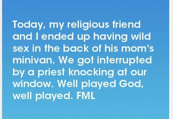 Text - Today, my religious friend and I ended up having wild sex in the back of his mom's minivan. We got interrupted by a priest knoc king at our window. Well played God, well played. FML