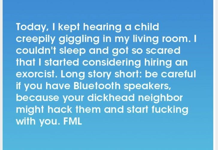 Text - Today, I kept hearing a child creepily giggling in my living room. couldn't sleep and got so scared that I started considering hiring an exorcist. Long story short: be careful if you have Bluetooth speakers, because your dickhead neighbor might hack them and start fucking with you. FML