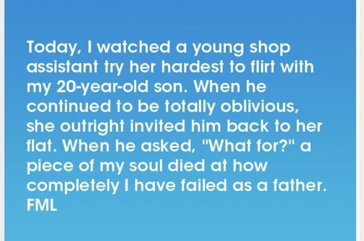 """Text - Today, I watched a young shop assistant try her hardest to flirt with my 20-year-old son. When he continued to be totally oblivious, she outright invited him back to her flat. When he asked, """"What for?"""" a piece of my soul died at how completely I have failed as a father. FML"""