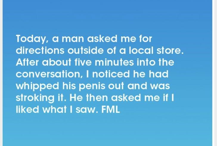 Text - Today, a man asked me for directions outside of a local store. After about five minutes into the conversation, I noticed he had whipped his penis out and was stroking it. He then asked me if I liked what I saw. FML