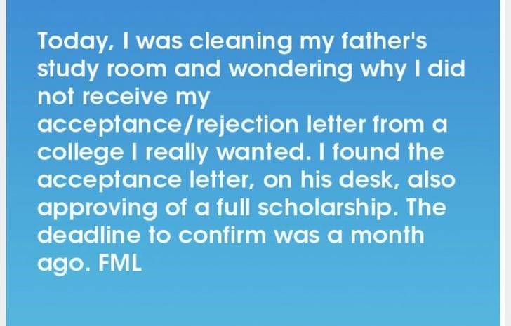 Text - Today, I was clean ing my father's study room and wondering why I did not receive my acceptance/rejection letter from a college I really wanted. I found the acceptance letter, on his desk, also approving of a full scholarship. The deadline to confirm was a month ago. FML