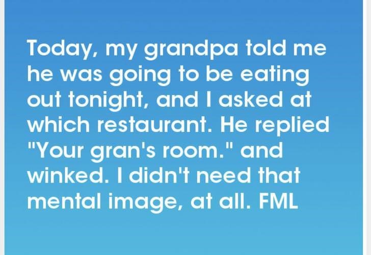 """Text - Today, my grand pa told me he was going to be eating out tonight, and I asked at which restaurant. He replied """"Your gran's room."""" and winked. I didn't need that I1 mental image, at all. FML"""