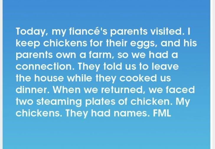 Text - Today, my fiancé's parents visited. I keep chickens for their eggs, and his parents own a farm, so we had a connection. They told us to leave the house while they cooked us dinner. When we returned, we faced two steaming plates of chicken. My chickens. They had names. FML