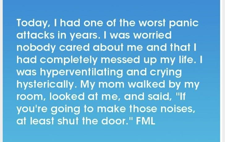 """Text - Today, I had one of the worst panic attacks in years. I was worried nobtody cared about me and that I had completely messed up my life. I was hyperventilating and crying hysterically. My mom walked by my room, looked at me, and said, """"If you're going to make those noises, at least shut the door."""" FML"""