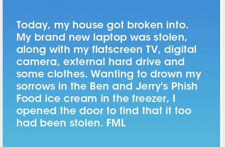 Text - Today, my house got broken into. My brand new laptop was stolen, along with my flatscreen TV, digital camera, external hard drive and some clothes. Wanting to drown my sorrows in the Ben and Jerry's Phish Food ice cream in the freezer,I opened the door to find that it too had been stolen. FML