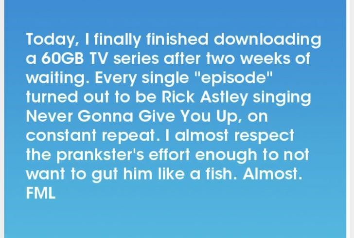 """Text - Today, I finally fin ished downloading a 60GB TV series after two weeks of waiting. Every single """"episode"""" turned out to be Rick Astley singing Never Gonna Give You Up, on constant repeat. I almost respect the prankster's effort enough to not want to gut him like a fish. Almost. FML"""