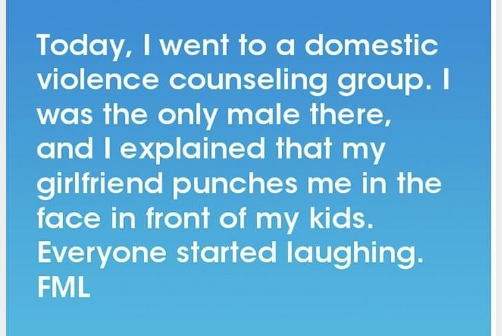 Text - Today, I went to a domestic violence counseling group. T was the only male there, and I explained that my girlfriend punches me in the face in front of my kids. Everyone started laughing. FML