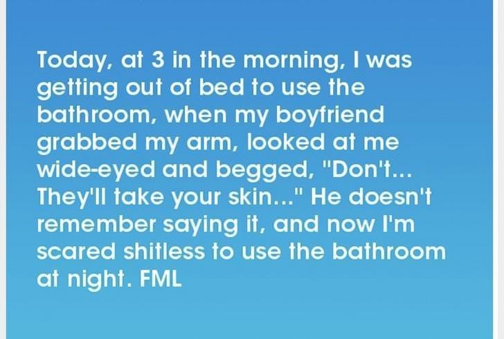 """Text - Today, at 3 in the morning, I was getting out of bed to use the bathroom, when my boyfriend grabbed my arm, looked at me wide-eyed and begged, """"Don't... They'll take your skin..."""" He doe sn't remember saying it, and now I'm scared shitless to use the bathroom at night. FML"""