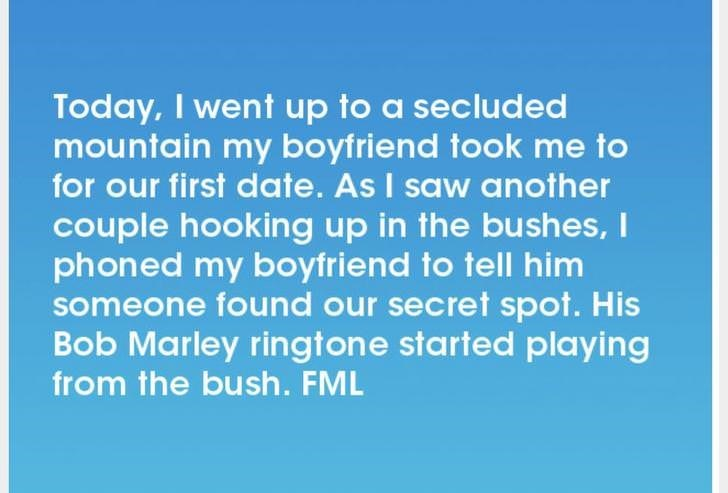 Text - Today, I went up to a secluded mountain my boyfriend took me to for our first date. As I saw another couple hooking up in the bushes, I phoned my boyfriend to tell him someone found our secret spot. His Bob Marley ringtone started playing from the bush. FML