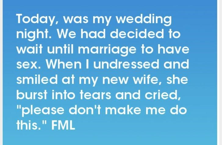 """Text - Today, was my wedding night. We had decided to wait until marriage to have sex. When I undressed and smiled at my new wife, she burst into tears and cried, """"please don't make me do this."""" FML"""