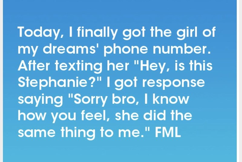 """Text - Today, I finally got the girl of my dreams'phone number. After texting her """"Hey, is this Stephanie?"""" I got response saying """"Sorry bro, I know how you feel, she did the same thing to me."""" FML II"""