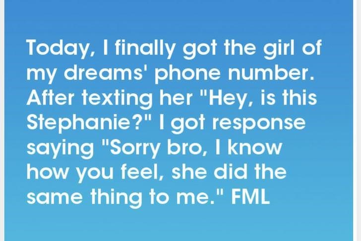 """Text - Today, I finally got the girl of my dreams' phone number. After texting her """"Hey, is this Stephanie?"""" I got response saying """"Sorry bro, I know how you feel, she did the same thing to me."""" FML II"""