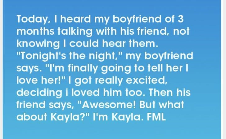 """Text - Today, I heard my boyfriend of 3 months talking with his friend, not knowing I could hear them. """"Tonight's the night,"""" my boyfriend says. """"I'm finally going to tell her I love her!"""" I got really excited, deciding i loved him too. Then his friend says, """"Awesome! But what about Kayla?"""" I'm Kayla. FML"""