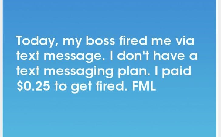Text - Today, my boss fired me via text message. I don't have a text messaging plan. I paid $0.25 to get fired. FML
