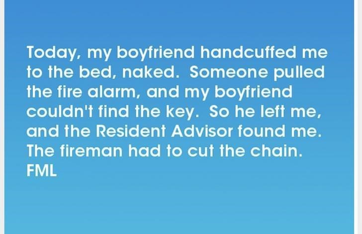 Text - Today, my boyfriend handcuffed me to the bed, naked. Someone pulled the fire alarm, and my boyfriend couldn't find the key. So he left me, and the Resident Advisor found me. The fireman had to cut the chain. FML
