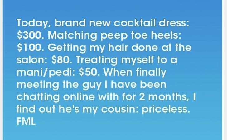 Text - Today, brand new cocktail dress: $300. Matching peep toe heels: $100. Getting my hair done at the salon: $80. Treating myself to a mani/pedi: $50. When finally meeting the guy I have been chatting online with for 2 mon ths,I find out he's my cousin: priceless. FML