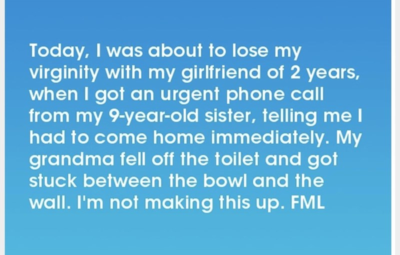 Text - Today, I was about to lose my virginity with my girlfriend of 2 years, when I got an urgent phone call from my 9-year-old sister, telling me I had to come home immediately. My grandma fell off the toilet and got stuck between the bowl and the wall. I'm not making this up. FML