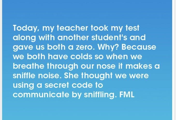 Text - Today, my teacher took my test along with another student's and gave us both a zero. Why? Because we both have colds so when we breathe through our nose it makes a sniffle noise. She thought we were using a secret code to communicate by sniffling. FML