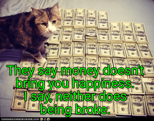 Cat - They say-money.doesnit bring you happiness say, neither does being broke ICANHASCHEE2EURGER cOM