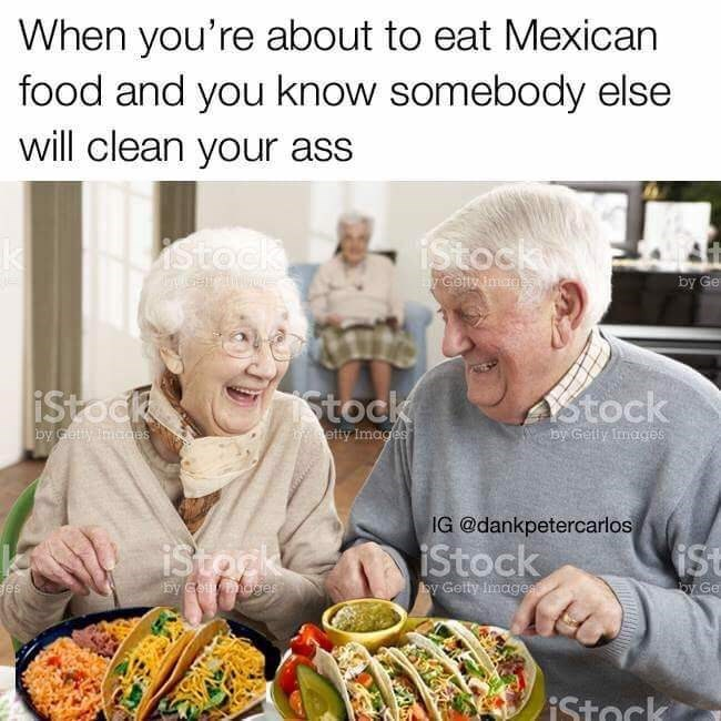 Meal - When you're about to eat Mexican food and you know somebody else will clean your ass iStock istock y Golyimage by Ge Stock iStock Astock by Gety Images by Getty Iimages etty Images IG @dankpetercarlos iStork iStock iSt by couy hoges y Getty Images by Ge es Stock