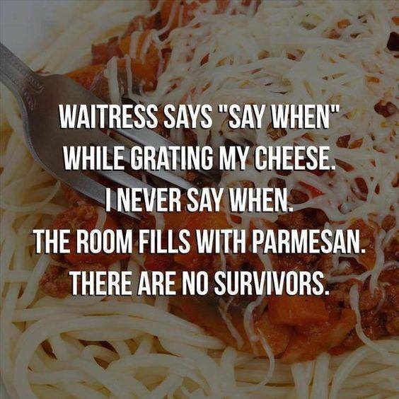 "Food - WAITRESS SAYS ""SAY WHEN"" WHILE GRATING MY CHEESE INEVER SAY WHEN. THE ROOM FILLS WITH PARMESAN. THERE ARE NO SURVIVORS"
