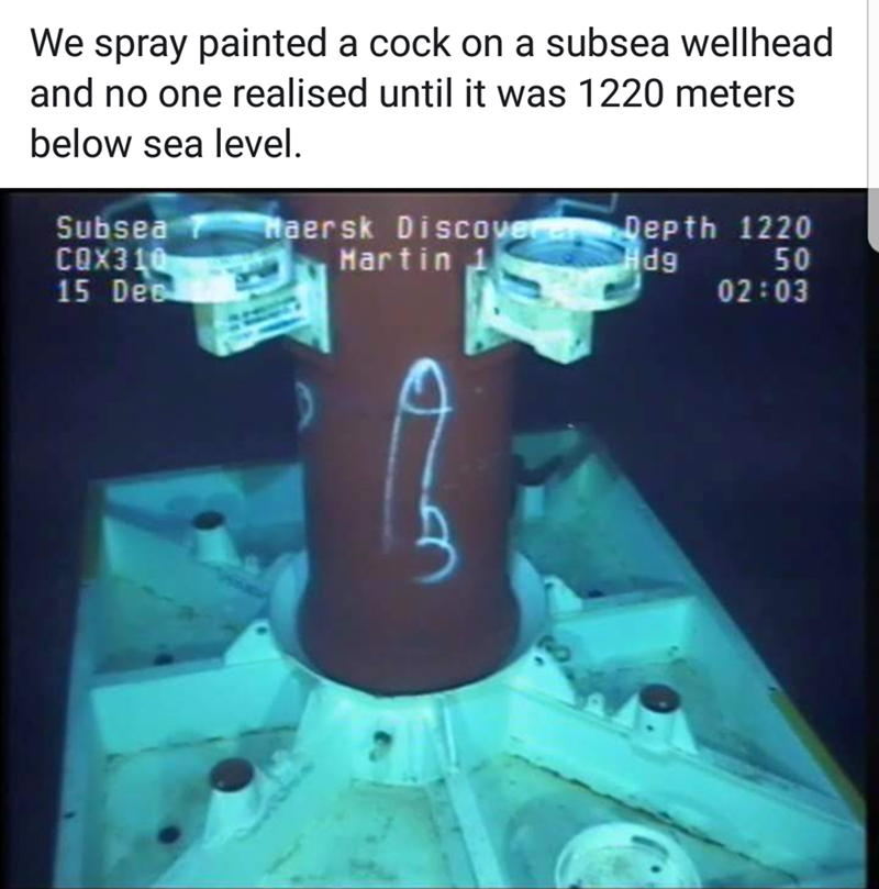 We spray painted a cock on a subsea wellhead and no one realised until it was 1220 meters below sea level. Haersk Discover Martin Depth 1220 50 02:03 Subsea COX310 15 De