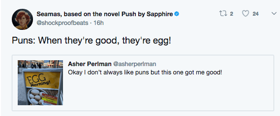 egg pun - Text - Seamas, based on the novel Push by Sapphire @shockproofbeats 16h t 2 24 Puns: When they're good, they're egg! Asher Periman @asherperiman Okay I don't always like puns but this one got EGG me good! Morning