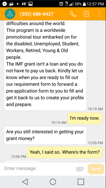 Text - 48 58% 12:57 PM &(202) 688-8427 difficulties around the world. This program is a worldwide promotional tour embarked on for the disabled, Unemployed, Student, Workers, Retired, Young & Old people. The IMF grant isn't a loan and you do not have to pay us back. Kindly let us know when you are ready to fill out our requirement form to forward a pre-application form to you to fill and get it back to us to create your profile and prepare 10:14 AM I'm ready now. 10:15 AM Are you still intereste