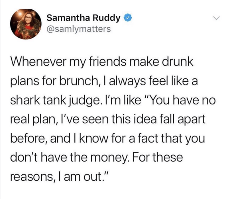 "Text - Samantha Ruddy @samlymatters Whenever my friends make drunk plans for brunch, I always feel like a shark tank judge. I'm like ""You have no real plan, I've seen this idea fall apart before, and I know for a fact that you don't have the money. For these reasons, am out."""