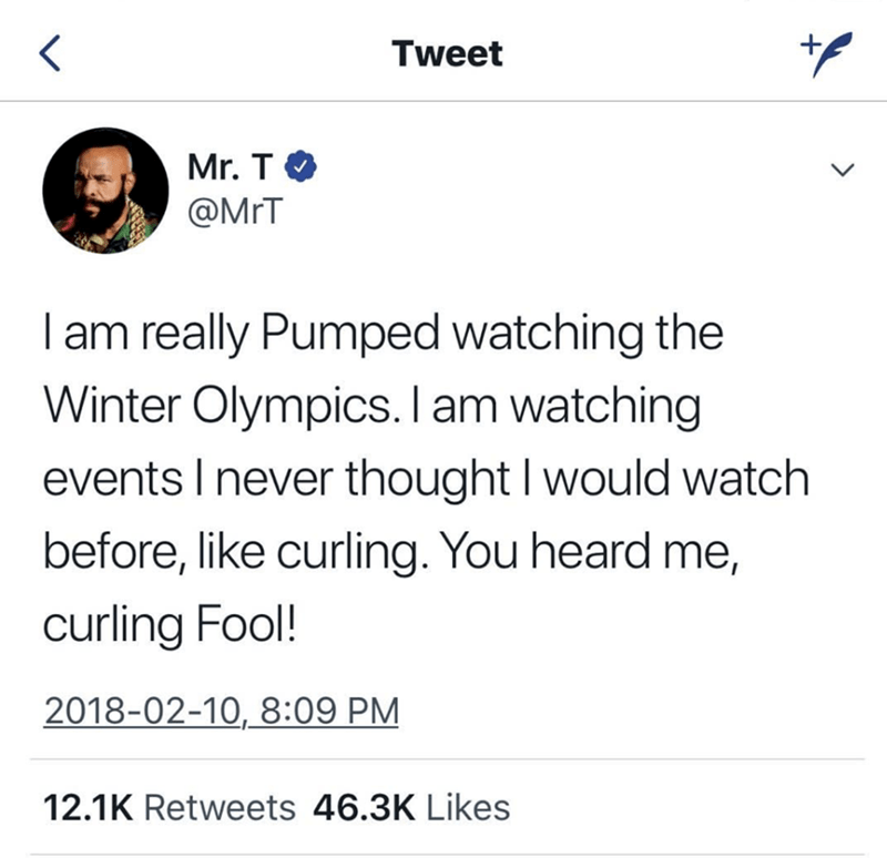 Text - Tweet Mr. T @MrT I am really Pumped watching the Winter Olympics. l am watching events I never thought I would watch before, like curling. You heard me, curling Fool! 2018-02-10, 8:09 PM 12.1K Retweets 46.3K Likes